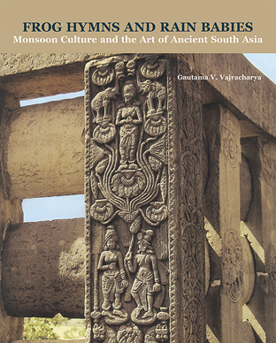 FROG HYMNS AND RAIN BABIES ; MONSOON CULTURE AND THE ART OF ANCIENT SOUTH ASIA